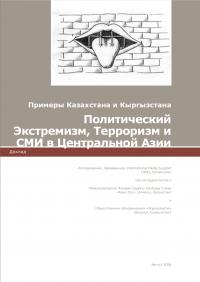 Примеры Казахстана и Кыргызстана. Политический Экстремизм, Терроризм и СМИ в Центральной Азии (International Media Support, Центр «Адил Соз», ОО «Журналисты», 2008)